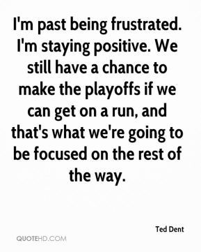 I'm past being frustrated. I'm staying positive. We still have a chance to make the playoffs if we can get on a run, and that's what we're going to be focused on the rest of the way.