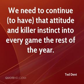 Ted Dent  - We need to continue (to have) that attitude and killer instinct into every game the rest of the year.