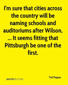 Ted Pappas  - I'm sure that cities across the country will be naming schools and auditoriums after Wilson, ... It seems fitting that Pittsburgh be one of the first.