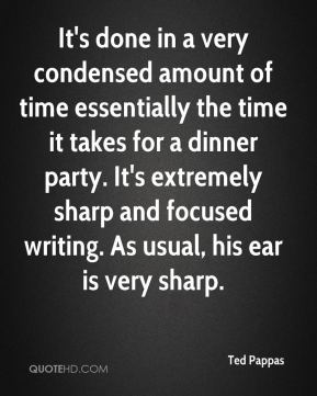Ted Pappas  - It's done in a very condensed amount of time essentially the time it takes for a dinner party. It's extremely sharp and focused writing. As usual, his ear is very sharp.