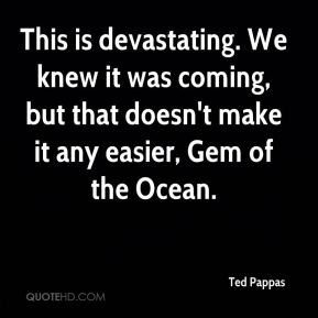 Ted Pappas  - This is devastating. We knew it was coming, but that doesn't make it any easier, Gem of the Ocean.
