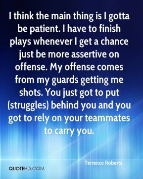 I think the main thing is I gotta be patient. I have to finish plays whenever I get a chance just be more assertive on offense. My offense comes from my guards getting me shots. You just got to put (struggles) behind you and you got to rely on your teammates to carry you.