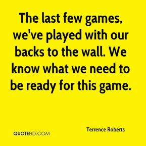 Terrence Roberts  - The last few games, we've played with our backs to the wall. We know what we need to be ready for this game.