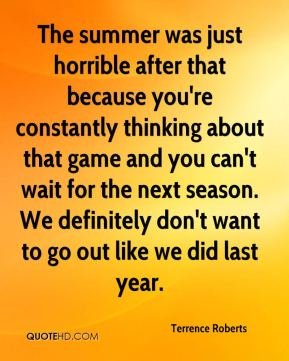 Terrence Roberts  - The summer was just horrible after that because you're constantly thinking about that game and you can't wait for the next season. We definitely don't want to go out like we did last year.