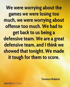 We were worrying about the games we were losing too much, we were worrying about offense too much. We had to get back to us being a defensive team. We are a great defensive team, and I think we showed that tonight. We made it tough for them to score.
