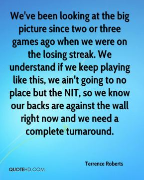 We've been looking at the big picture since two or three games ago when we were on the losing streak. We understand if we keep playing like this, we ain't going to no place but the NIT, so we know our backs are against the wall right now and we need a complete turnaround.