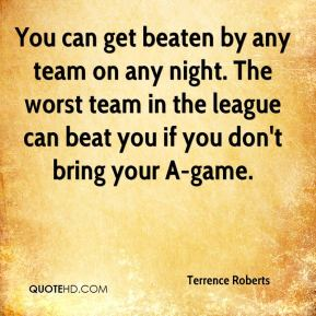 You can get beaten by any team on any night. The worst team in the league can beat you if you don't bring your A-game.