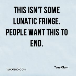 Terry Olson  - This isn't some lunatic fringe. People want this to end.