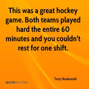 Terry Ruskowski  - This was a great hockey game. Both teams played hard the entire 60 minutes and you couldn't rest for one shift.