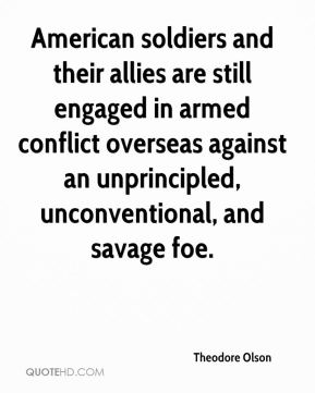Theodore Olson  - American soldiers and their allies are still engaged in armed conflict overseas against an unprincipled, unconventional, and savage foe.
