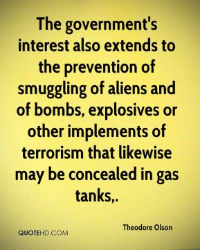 Theodore Olson  - The government's interest also extends to the prevention of smuggling of aliens and of bombs, explosives or other implements of terrorism that likewise may be concealed in gas tanks.