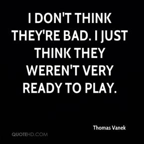 Thomas Vanek  - I don't think they're bad. I just think they weren't very ready to play.