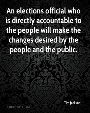 An elections official who is directly accountable to the people will make the changes desired by the people and the public.