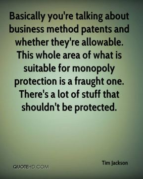 Tim Jackson  - Basically you're talking about business method patents and whether they're allowable. This whole area of what is suitable for monopoly protection is a fraught one. There's a lot of stuff that shouldn't be protected.