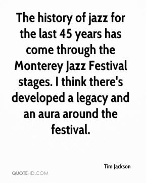 The history of jazz for the last 45 years has come through the Monterey Jazz Festival stages. I think there's developed a legacy and an aura around the festival.