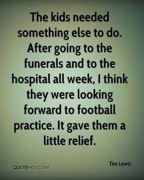 Tim Lewis  - The kids needed something else to do. After going to the funerals and to the hospital all week, I think they were looking forward to football practice. It gave them a little relief.