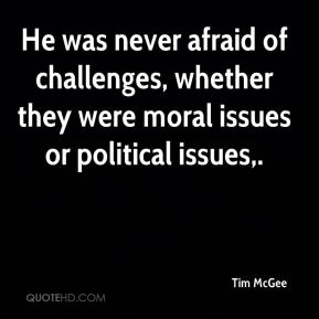 Tim McGee  - He was never afraid of challenges, whether they were moral issues or political issues.