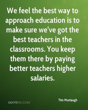 We feel the best way to approach education is to make sure we've got the best teachers in the classrooms. You keep them there by paying better teachers higher salaries.