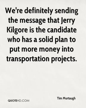 We're definitely sending the message that Jerry Kilgore is the candidate who has a solid plan to put more money into transportation projects.