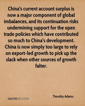 Timothy Adams  - China's current account surplus is now a major component of global imbalances, and its continuation risks undermining support for the open trade policies which have contributed so much to China's development. China is now simply too large to rely on export-led growth to pick up the slack when other sources of growth falter.