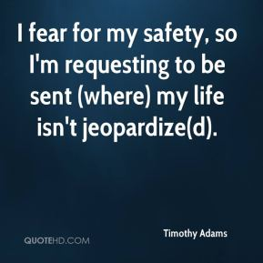Timothy Adams  - I fear for my safety, so I'm requesting to be sent (where) my life isn't jeopardize(d).