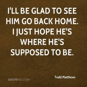 Todd Matthews  - I'll be glad to see him go back home. I just hope he's where he's supposed to be.