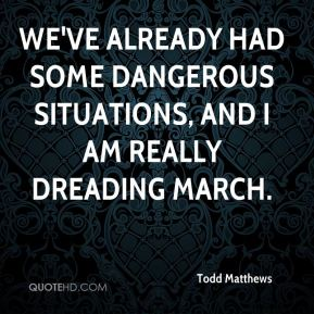 Todd Matthews  - We've already had some dangerous situations, and I am really dreading March.