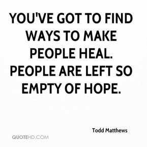 You've got to find ways to make people heal. People are left so empty of hope.