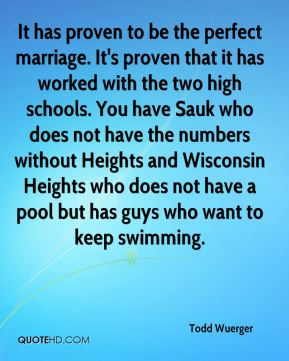 Todd Wuerger  - It has proven to be the perfect marriage. It's proven that it has worked with the two high schools. You have Sauk who does not have the numbers without Heights and Wisconsin Heights who does not have a pool but has guys who want to keep swimming.