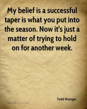 Todd Wuerger  - My belief is a successful taper is what you put into the season. Now it's just a matter of trying to hold on for another week.
