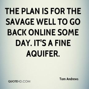 Tom Andrews  - The plan is for the Savage Well to go back online some day. It's a fine aquifer.