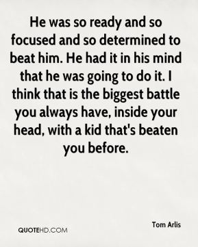 Tom Arlis  - He was so ready and so focused and so determined to beat him. He had it in his mind that he was going to do it. I think that is the biggest battle you always have, inside your head, with a kid that's beaten you before.