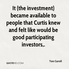 It (the investment) became available to people that Curtis knew and felt like would be good participating investors.