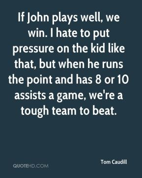 Tom Caudill  - If John plays well, we win. I hate to put pressure on the kid like that, but when he runs the point and has 8 or 10 assists a game, we're a tough team to beat.