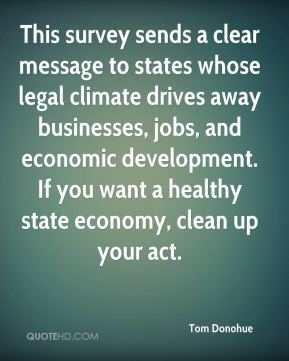 Tom Donohue  - This survey sends a clear message to states whose legal climate drives away businesses, jobs, and economic development. If you want a healthy state economy, clean up your act.