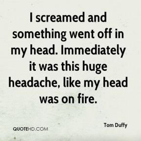 Tom Duffy  - I screamed and something went off in my head. Immediately it was this huge headache, like my head was on fire.