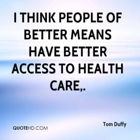 Tom Duffy  - I think people of better means have better access to health care.