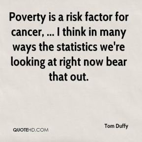 Tom Duffy  - Poverty is a risk factor for cancer, ... I think in many ways the statistics we're looking at right now bear that out.