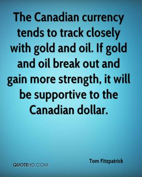 Tom Fitzpatrick  - The Canadian currency tends to track closely with gold and oil. If gold and oil break out and gain more strength, it will be supportive to the Canadian dollar.