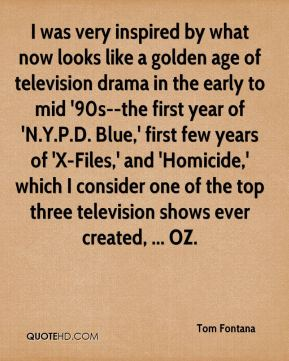 Tom Fontana  - I was very inspired by what now looks like a golden age of television drama in the early to mid '90s--the first year of 'N.Y.P.D. Blue,' first few years of 'X-Files,' and 'Homicide,' which I consider one of the top three television shows ever created, ... OZ.