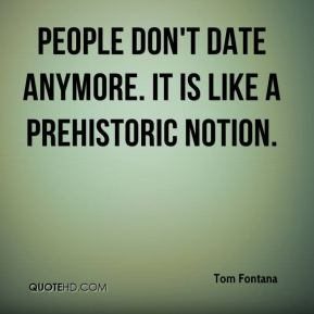 Tom Fontana  - People don't date anymore. It is like a prehistoric notion.
