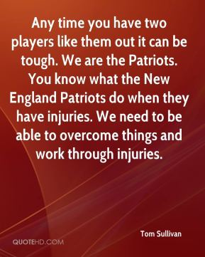 Tom Sullivan  - Any time you have two players like them out it can be tough. We are the Patriots. You know what the New England Patriots do when they have injuries. We need to be able to overcome things and work through injuries.