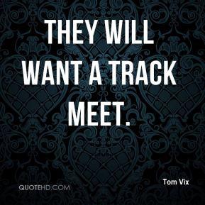 Tom Vix  - They will want a track meet.