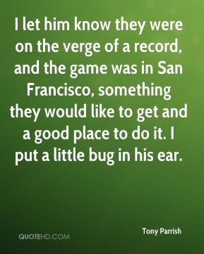 Tony Parrish  - I let him know they were on the verge of a record, and the game was in San Francisco, something they would like to get and a good place to do it. I put a little bug in his ear.