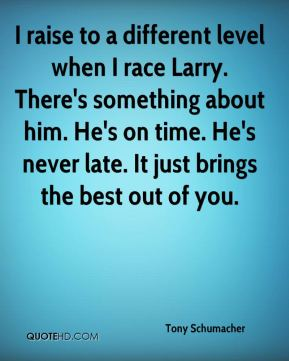 Tony Schumacher  - I raise to a different level when I race Larry. There's something about him. He's on time. He's never late. It just brings the best out of you.