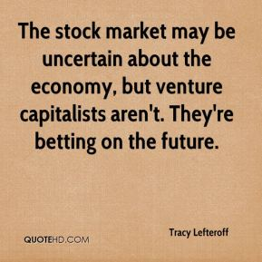 Tracy Lefteroff  - The stock market may be uncertain about the economy, but venture capitalists aren't. They're betting on the future.