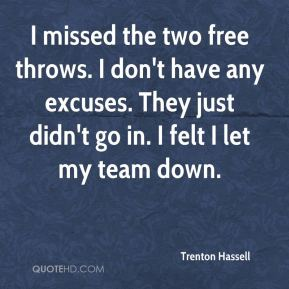 Trenton Hassell  - I missed the two free throws. I don't have any excuses. They just didn't go in. I felt I let my team down.