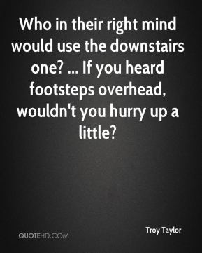Troy Taylor  - Who in their right mind would use the downstairs one? ... If you heard footsteps overhead, wouldn't you hurry up a little?