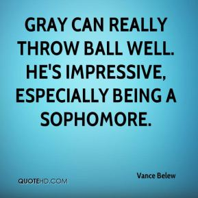 Gray can really throw ball well. He's impressive, especially being a sophomore.