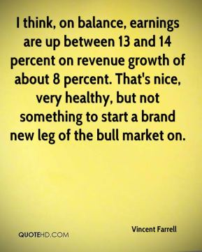 Vincent Farrell  - I think, on balance, earnings are up between 13 and 14 percent on revenue growth of about 8 percent. That's nice, very healthy, but not something to start a brand new leg of the bull market on.